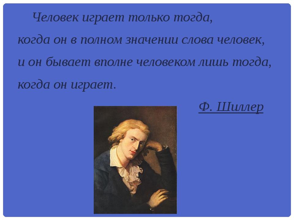 Человек играет только тогда, когда он в полном значении слова человек, и...