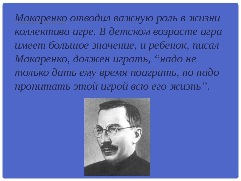 Макаренко отводил важную роль в жизни коллектива игре. В детском возрасте игр...