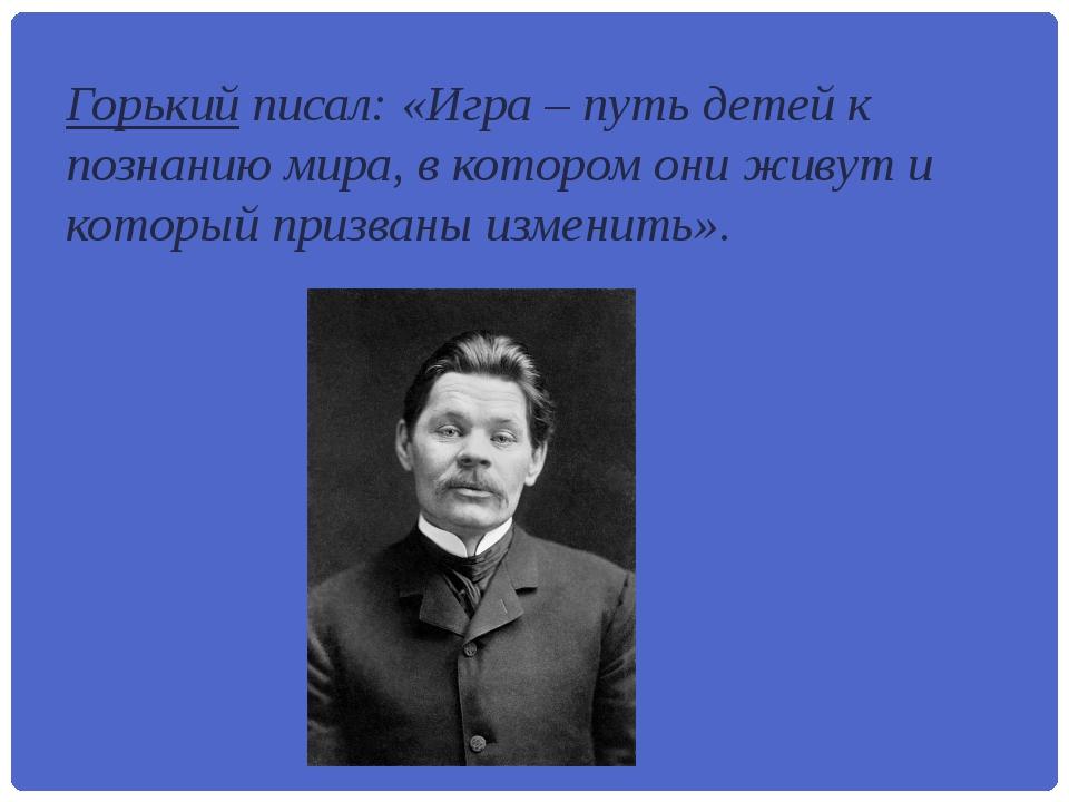 Горький писал: «Игра – путь детей к познанию мира, в котором они живут и кото...