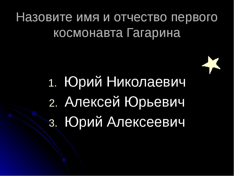 Назовите имя и отчество первого космонавта Гагарина  Юрий Николаевич Алексе...