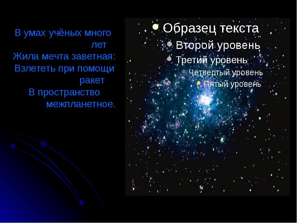 В умах учёных много                           лет Жила мечта заветная: Взлете...