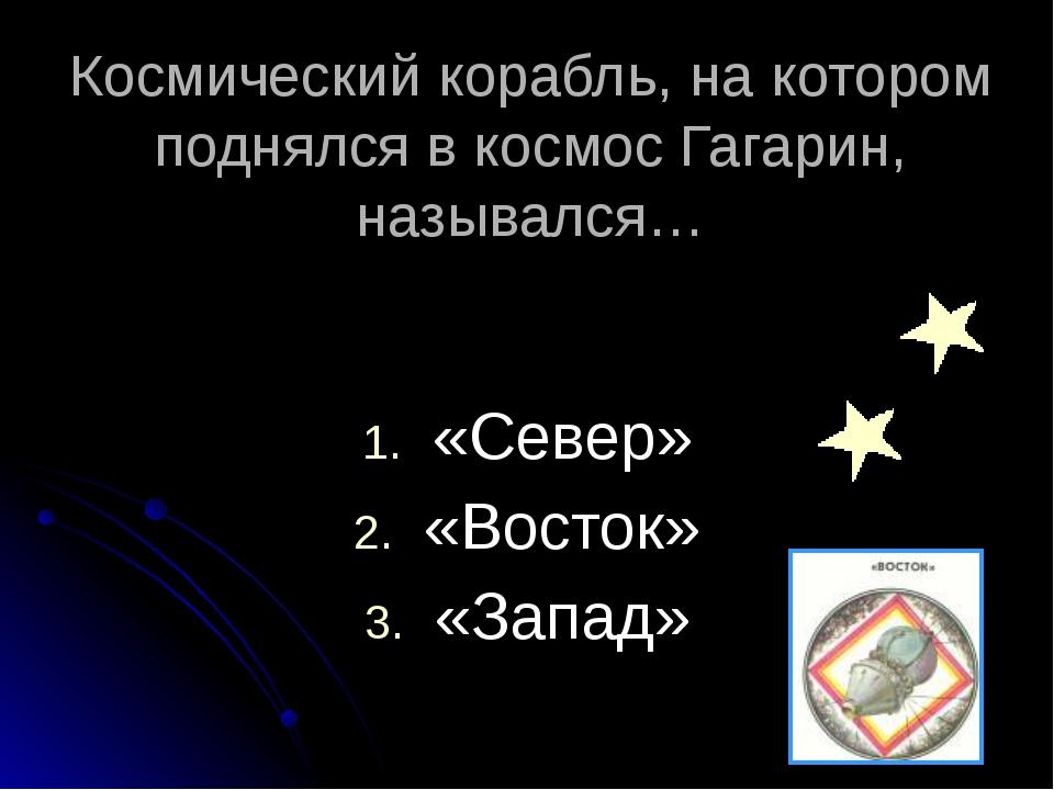 Космический корабль, на котором поднялся в космос Гагарин, назывался… «Север...