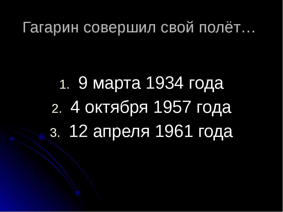 Гагарин совершил свой полёт…  9 марта 1934 года 4 октября 1957 года 12 апр...