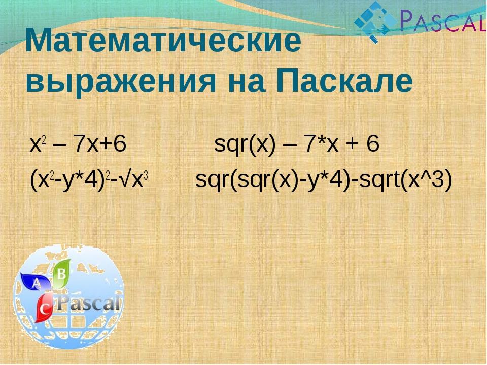 Математические выражения на Паскале x2 – 7x+6 sqr(x) – 7*x + 6 (x2-y*4)2-√x3...