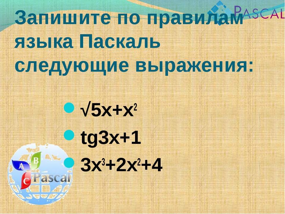 Запишите по правилам языка Паскаль следующие выражения: √5x+x2 tg3x+1 3x3+2x2+4