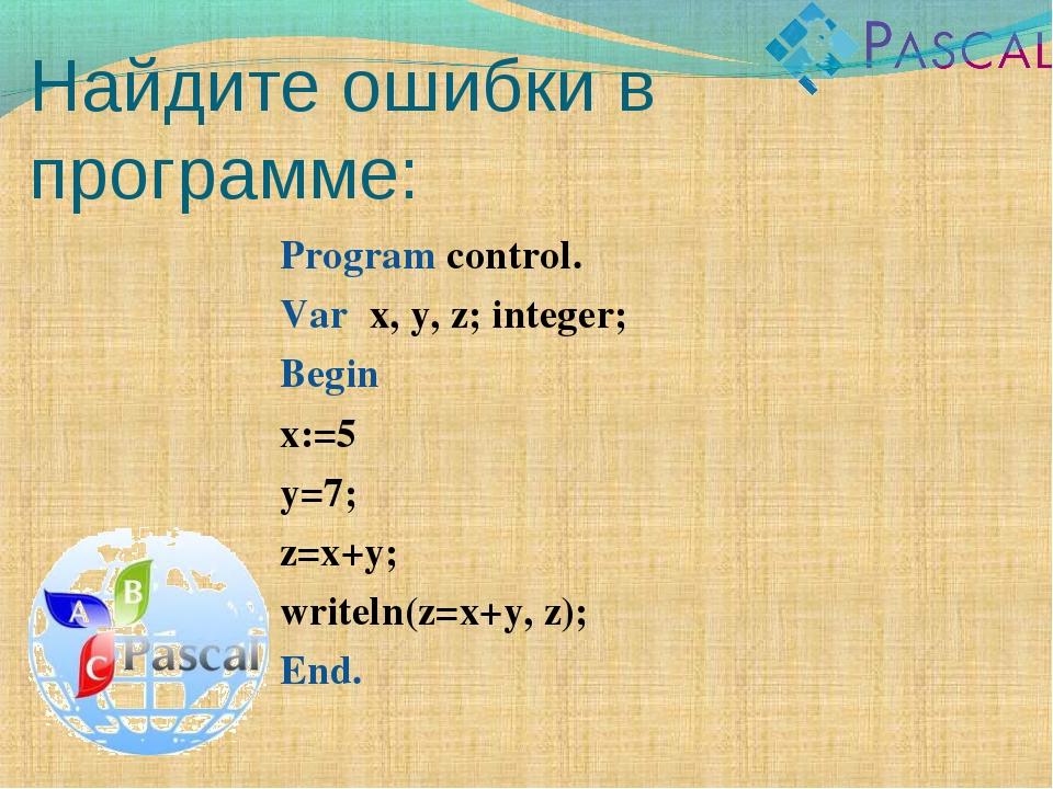 Найдите ошибки в программе: Program control. Var x, y, z; integer; Begin x:=5...