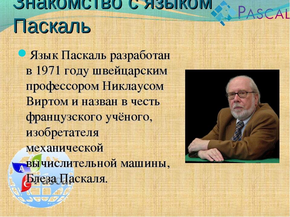 Знакомство с языком Паскаль Язык Паскаль разработан в 1971 году швейцарским п...