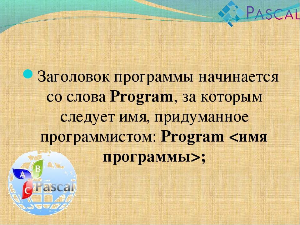 Заголовок программы начинается со слова Program, за которым следует имя, прид...