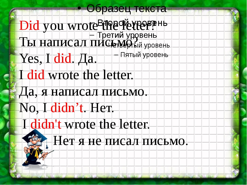 Did you wrote the letter? Ты написал письмо? Yes, I did. Да. I did wrote the...