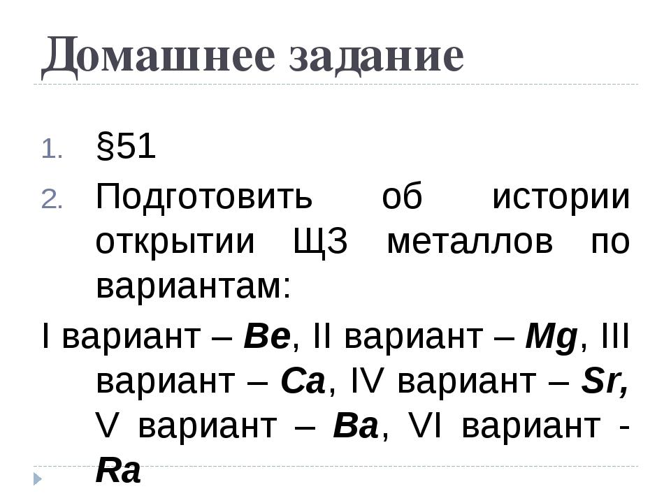 Домашнее задание §51 Подготовить об истории открытии ЩЗ металлов по вариантам...