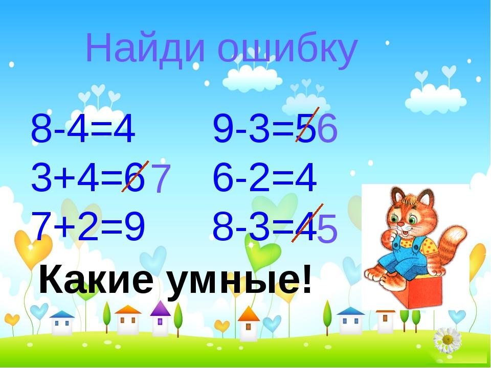 Найди ошибку 8-4=4 3+4=6 7+2=9 9-3=5 6-2=4 8-3=4 7 6 5 Какие умные!