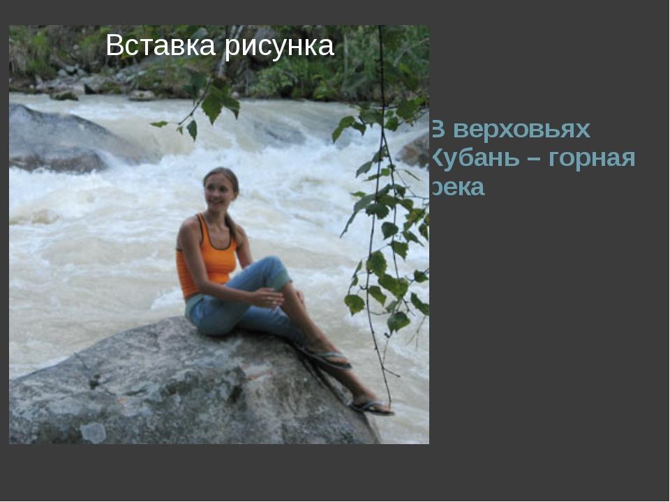 В верховьях Кубань – горная река
