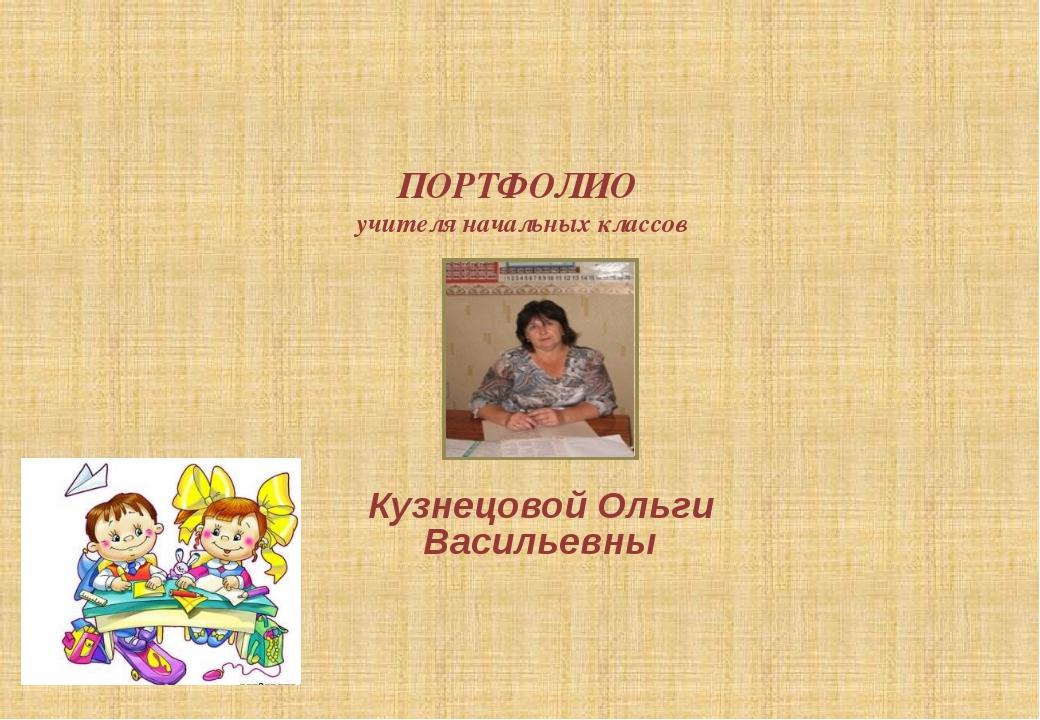 Кузнецовой Ольги Васильевны ПОРТФОЛИО  учителя начальных классов