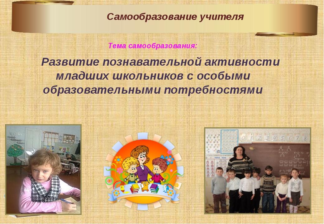 Тема самообразования:     Развитие познавательной активности младших школьни...