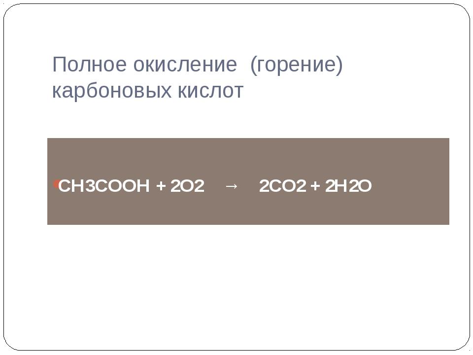 СН3СООН + 2О2 → 2СО2 + 2Н2О Полное окисление (горение) карбоновых кислот