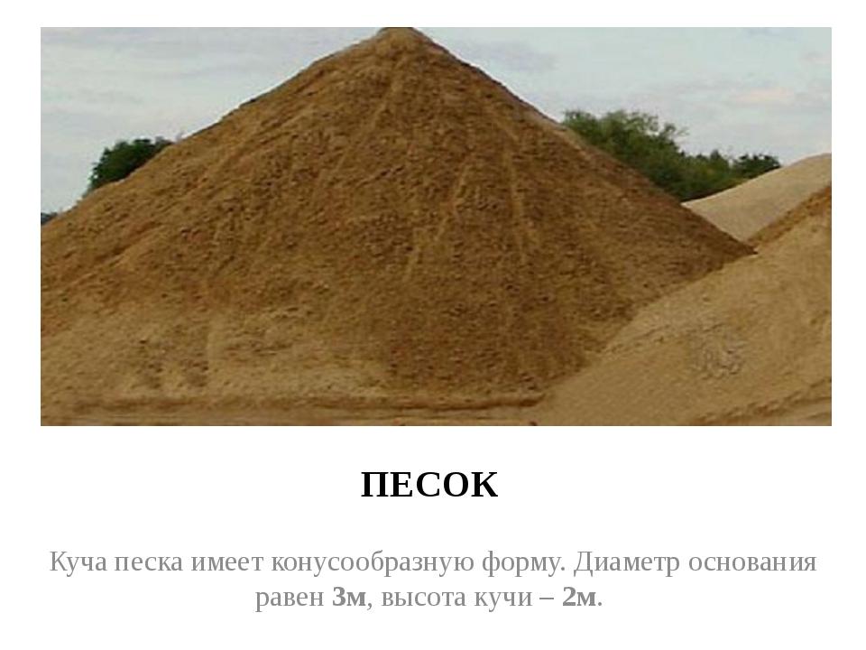 ПЕСОК Куча песка имеет конусообразную форму. Диаметр основания равен 3м, высо...