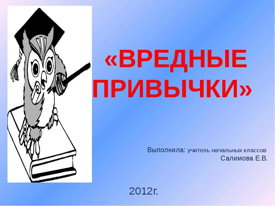 «ВРЕДНЫЕ ПРИВЫЧКИ» Выполнила: учитель начальных классов Салимова Е.В. 2012г.