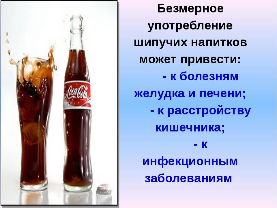Безмерное употребление шипучих напитков может привести: - к болезням желудка...