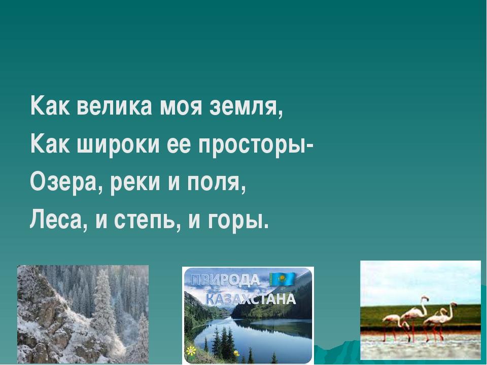 Как велика моя земля, Как широки ее просторы- Озера, реки и поля, Леса, и ст...