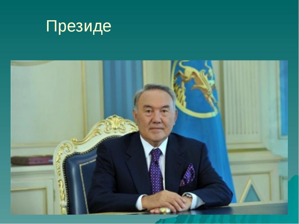 Президе́нт Казахста́на – Нурсулта́н А́бишевич Назарба́ев