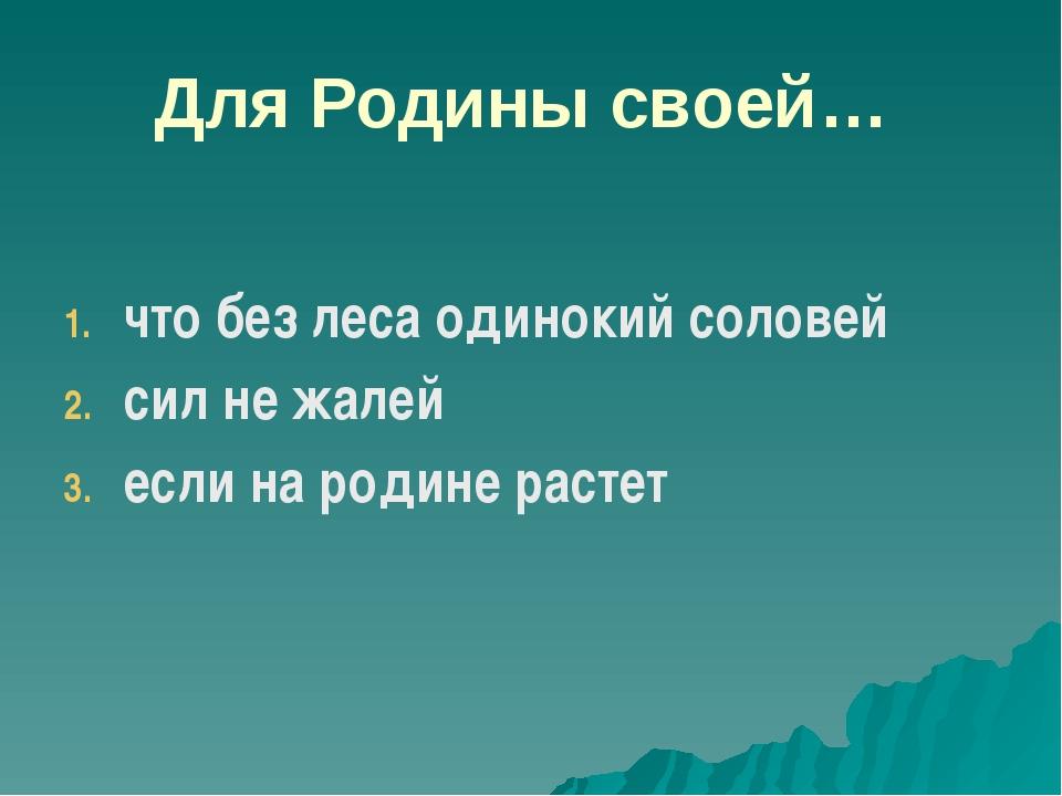Для Родины своей… что без леса одинокий соловей сил не жалей если на родине р...