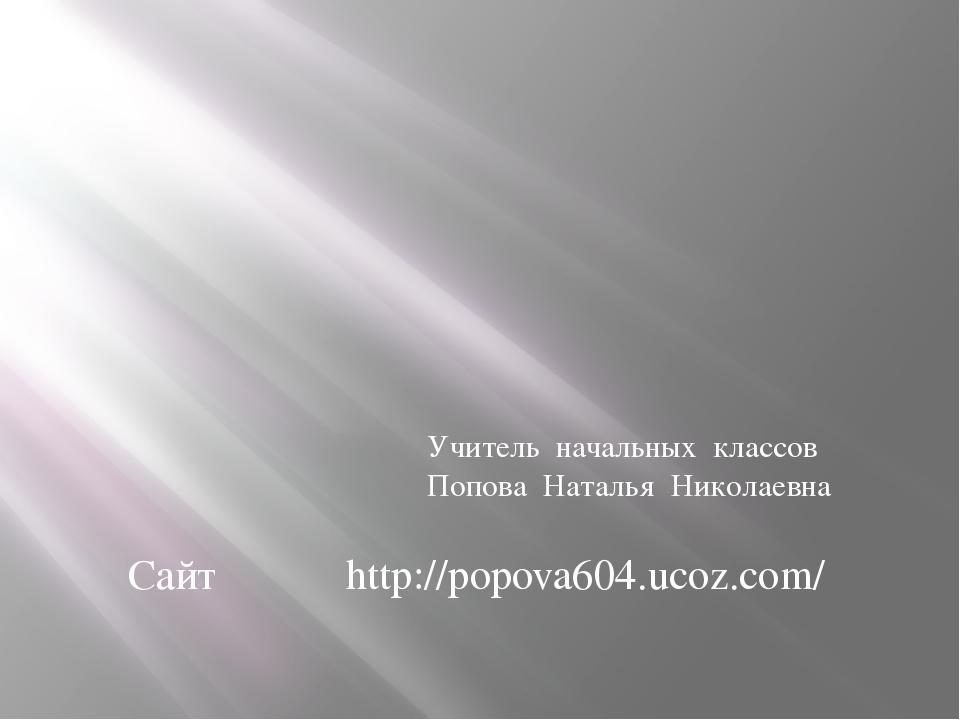 http://popova604.ucoz.com/ Сайт Учитель начальных классов Попова Наталья Нико...