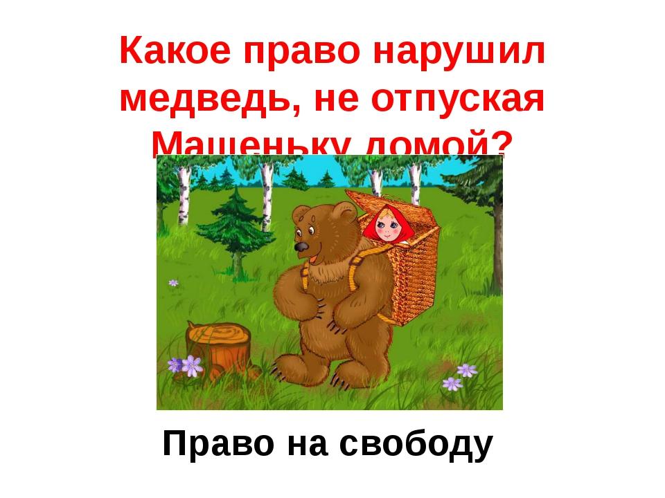 Какое право нарушил медведь, неотпуская Машеньку домой? Право на свободу