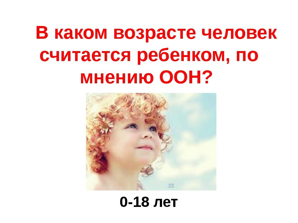 В каком возрасте человек считается ребенком, по мнению ООН? 0-18 лет