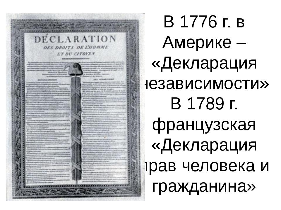 В 1776 г. в Америке – «Декларация независимости» В 1789 г. французская «Декла...