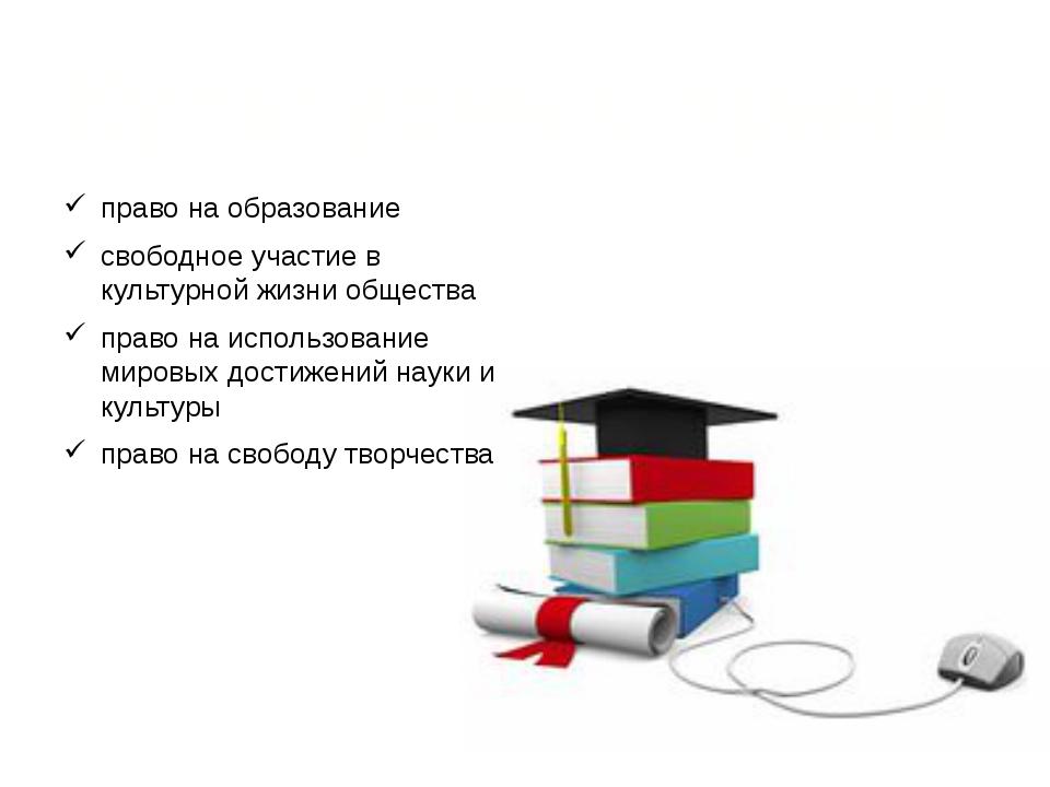 Культурные права: право на образование свободное участие в культурной жизни о...