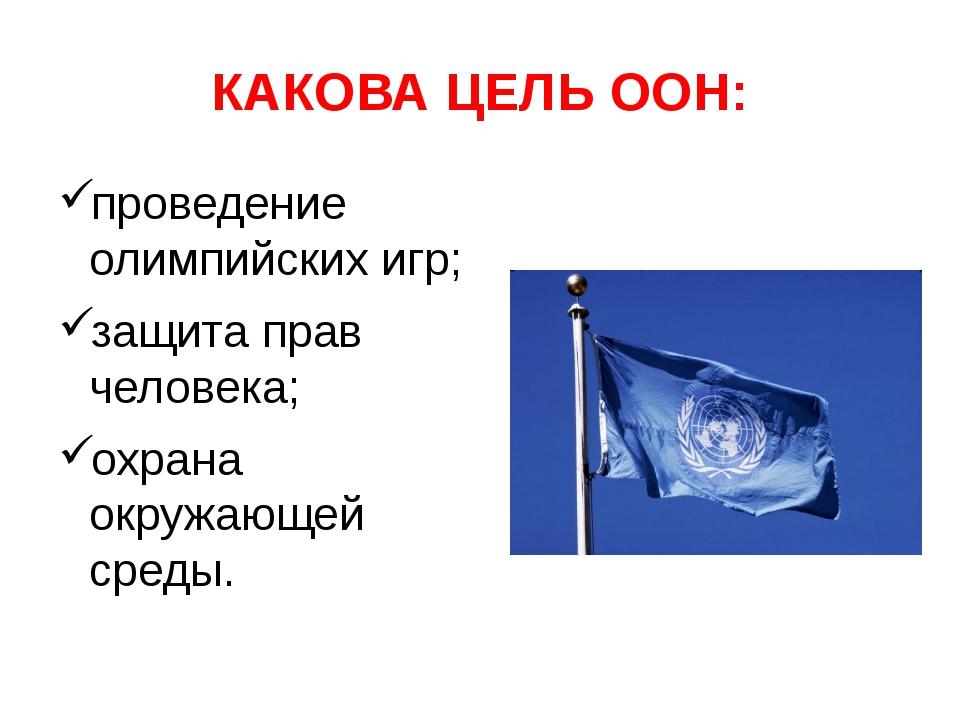 КАКОВА ЦЕЛЬ ООН: проведение олимпийских игр; защита прав человека; охрана окр...