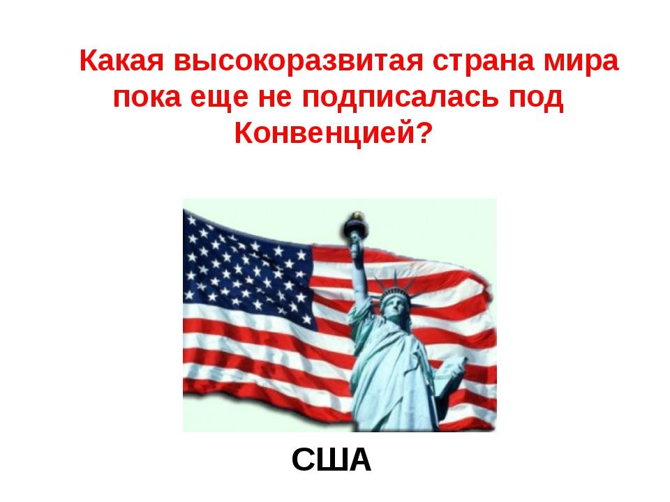 Какая высокоразвитая страна мира пока еще не подписалась под Конвенцией? США