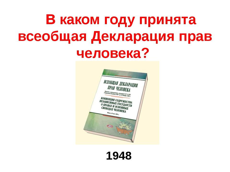 В каком году принята всеобщая Декларация прав человека? 1948