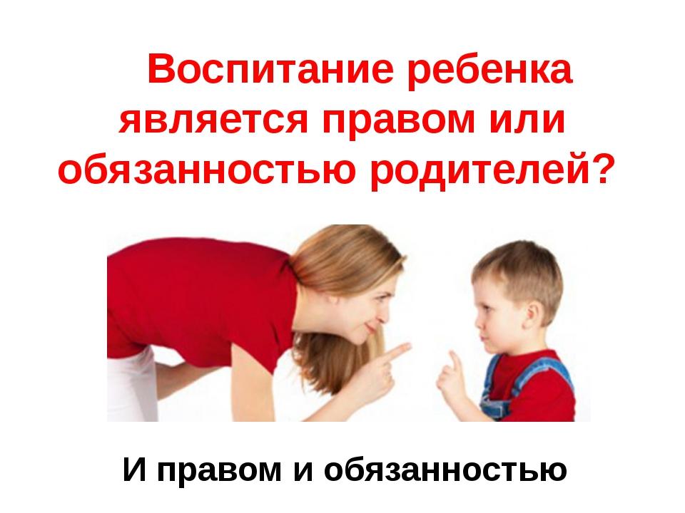 Воспитание ребенка является правом или обязанностью родителей? И правом и об...