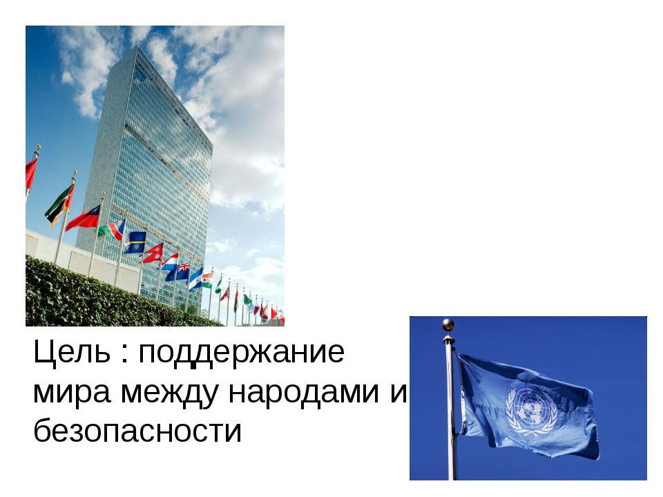 ООН – Организация Объединенных Наций 1945 Цель : поддержание мира между народ...