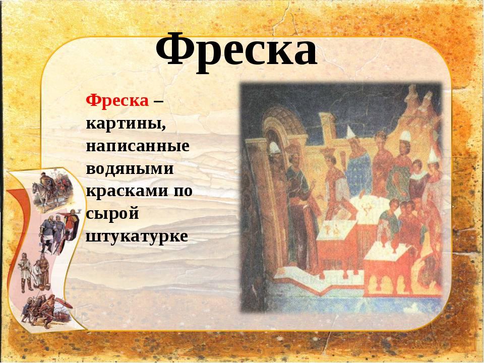 Фреска Фреска – картины, написанные водяными красками по сырой штукатурке