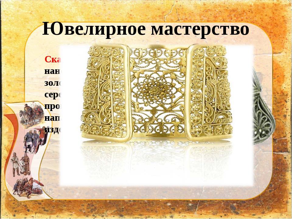 Ювелирное мастерство Скань – орнамент наносили тонкой золотой или серебряной...