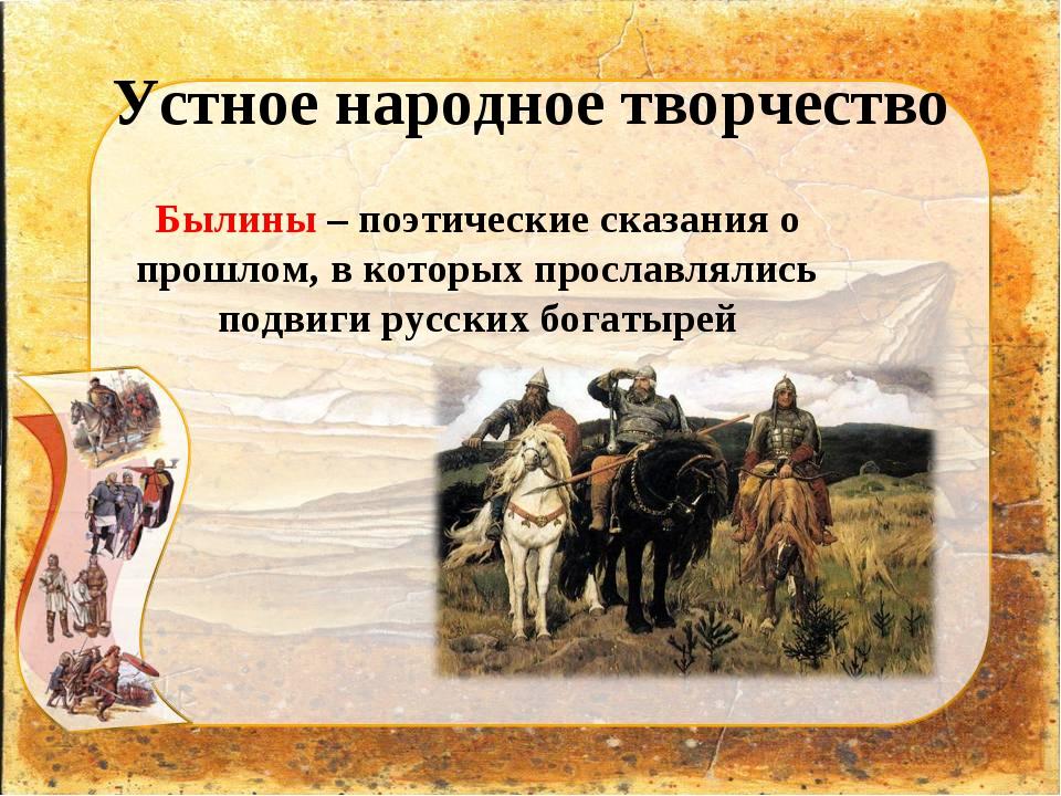 Устное народное творчество Былины – поэтические сказания о прошлом, в которых...