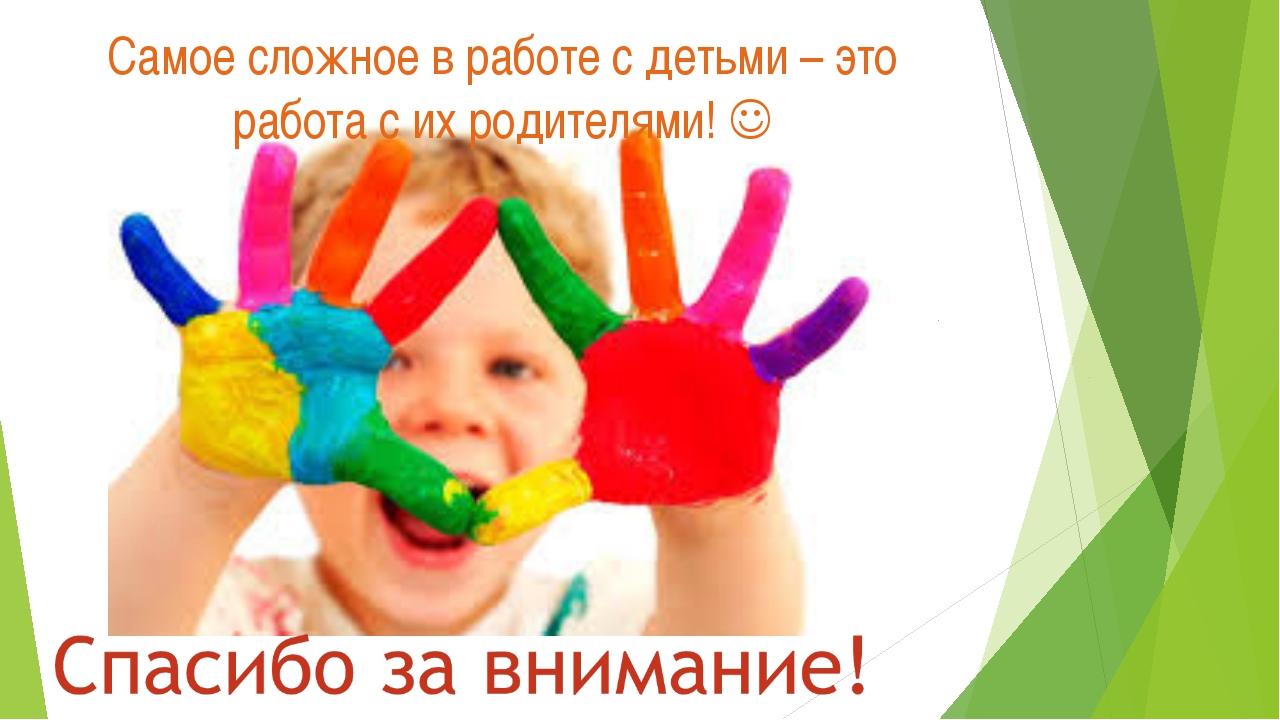 Самое сложное в работе с детьми – это работа с их родителями! 