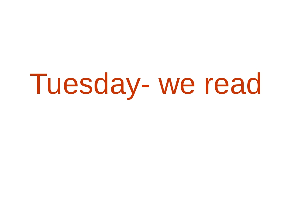 Tuesday- we read