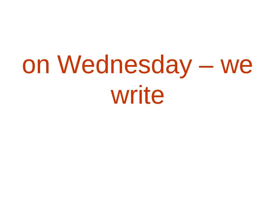 on Wednesday – we write