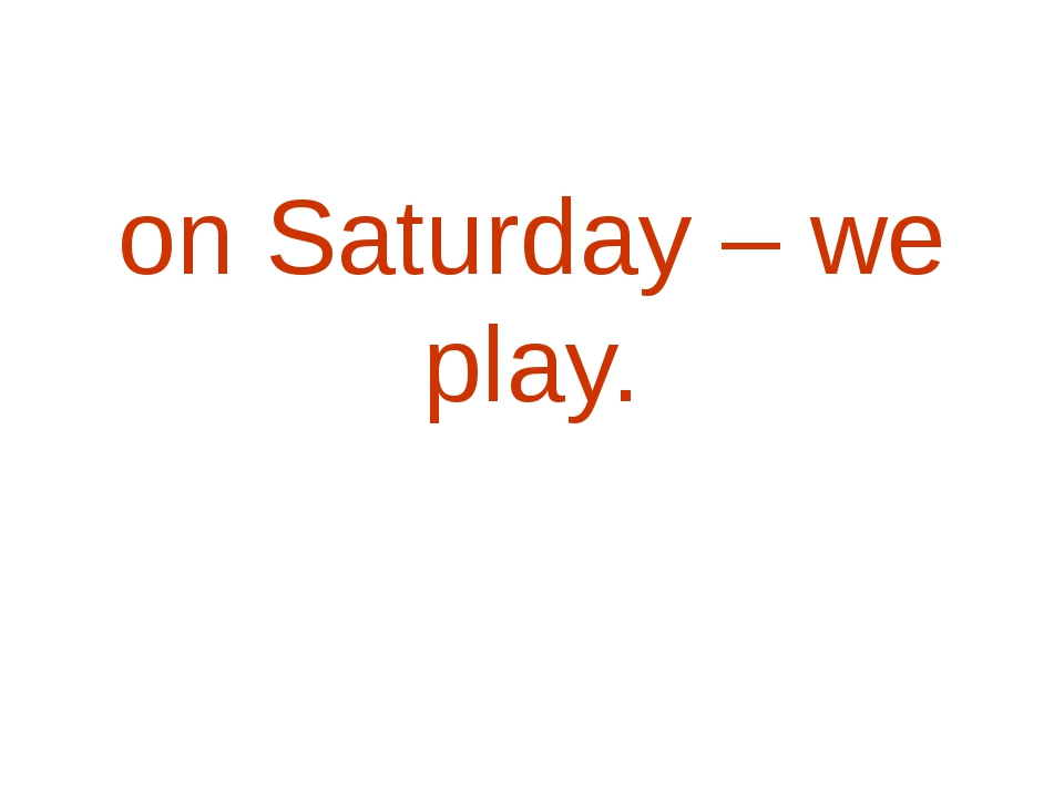 on Saturday – we play.