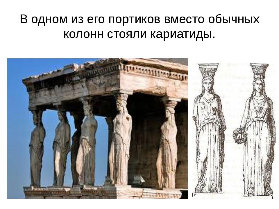 В одном из его портиков вместо обычных колонн стояли кариатиды.