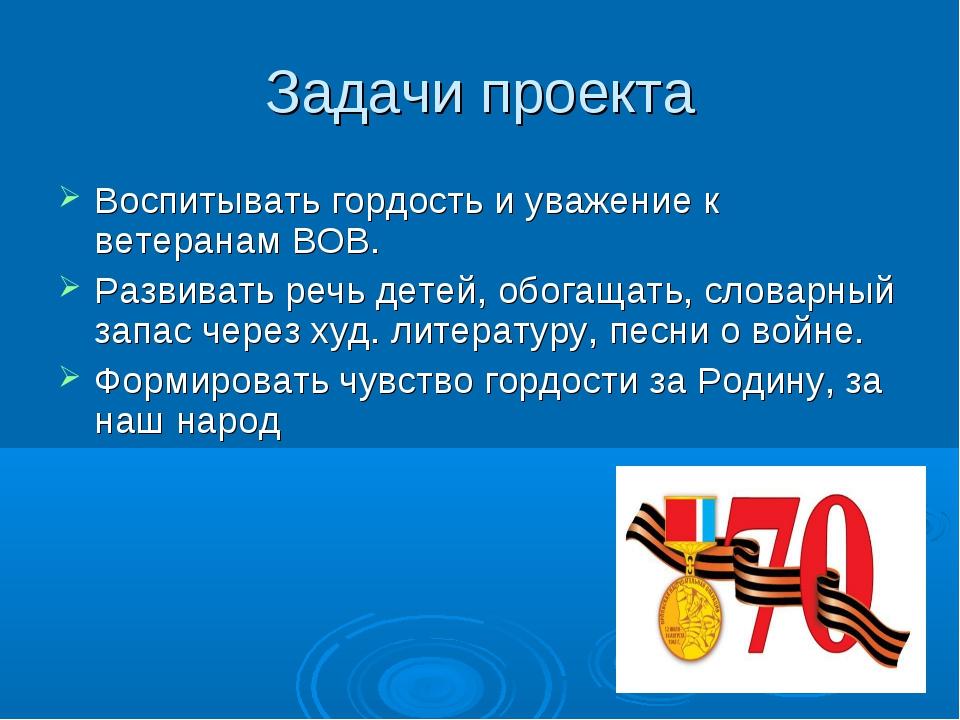 Задачи проекта Воспитывать гордость и уважение к ветеранам ВОВ. Развивать реч...