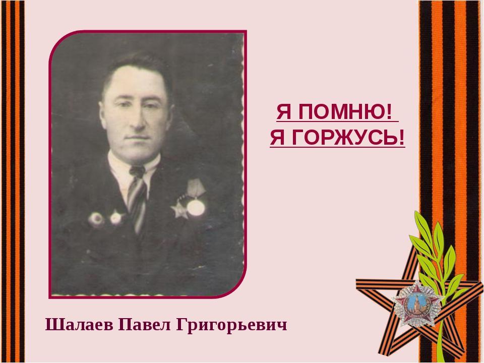 Шалаев Павел Григорьевич Я ПОМНЮ! Я ГОРЖУСЬ!