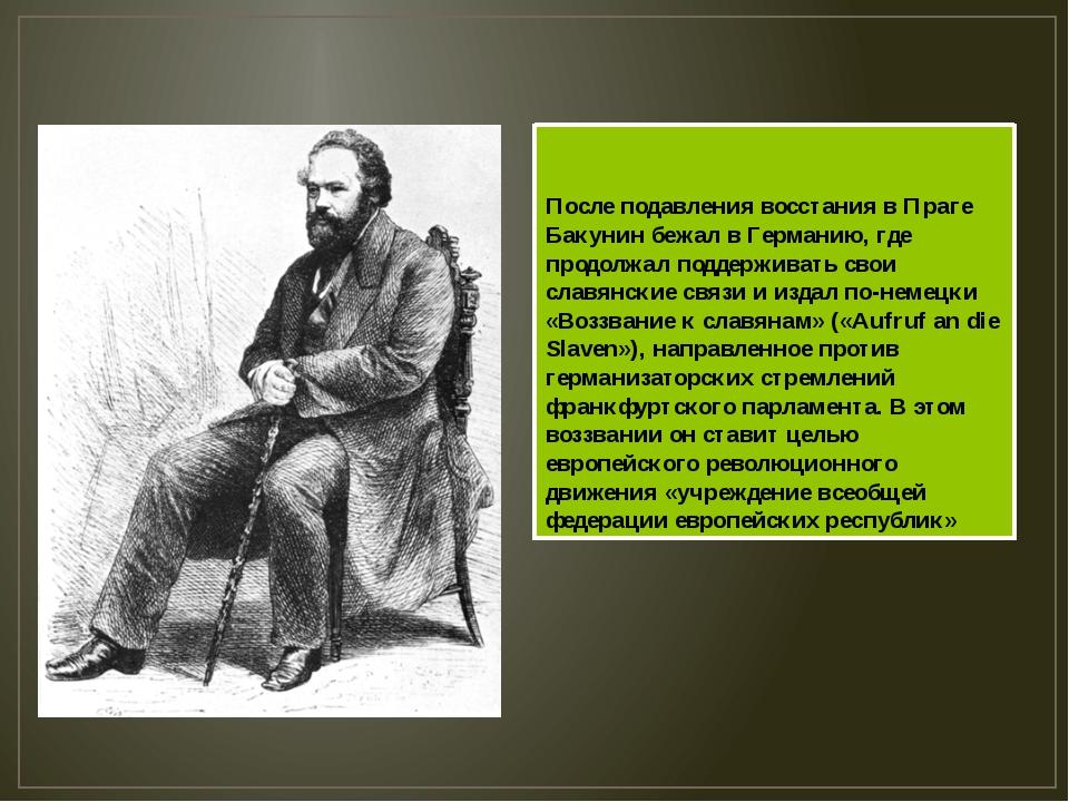 После подавления восстания в Праге Бакунин бежал в Германию, где продолжал по...