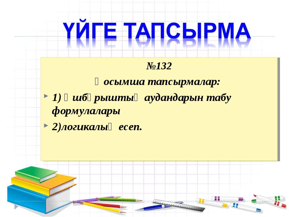 №132 Қосымша тапсырмалар: 1) Үшбұрыштың аудандарын табу формулалары 2)логикал...