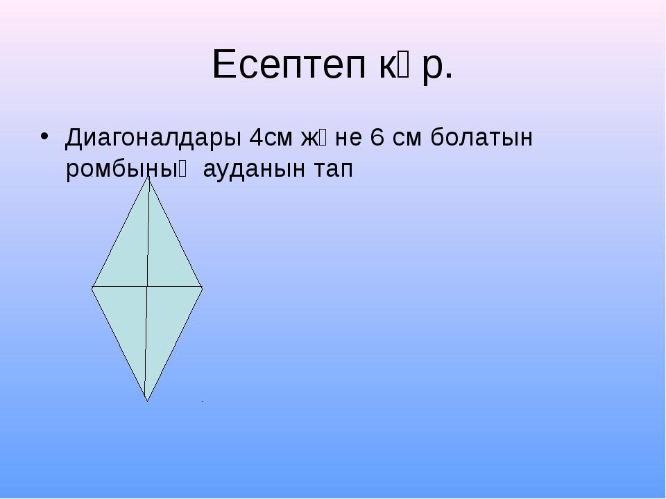 Есептеп көр. Диагоналдары 4см және 6 см болатын ромбының ауданын тап