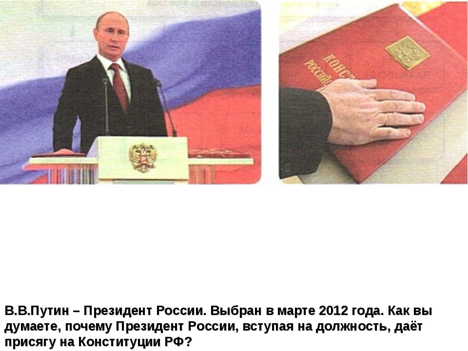 В.В.Путин – Президент России. Выбран в марте 2012 года. Как вы думаете, почем...