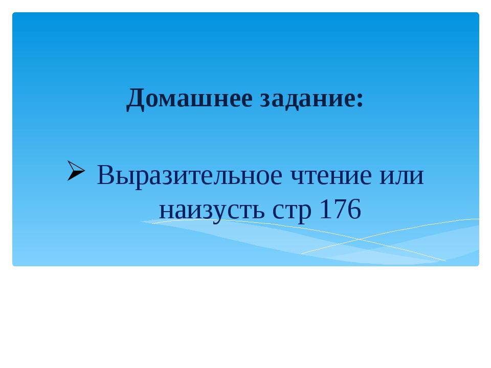 Выразительное чтение или наизусть стр 176 Домашнее задание: